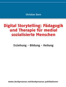 Digital Storytelling: Pädagogik und Therapie für medial sozialisierte Menschen: Erziehung - Bildung - Heilung