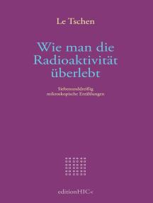 Wie man die Radioaktivität überlebt: Siebenunddreißig mikroskopische Erzählungen in drei Büchern