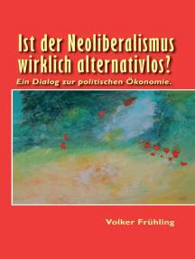 Ist der Neoliberalismus wirklich alternativlos?: Ein Dialog zur politischen Ökonomie