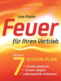 Feuer für Ihren Vertrieb: Mit dem 7-Stufen-Plan Kunden gewinnen, Umsatz steigern, Lebensqualität verbessern