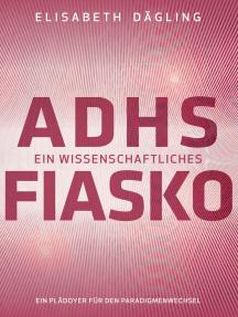 ADHS - Ein wissenschaftliches Fiasko: Ein Plädoyer für den Paradigmenwechsel