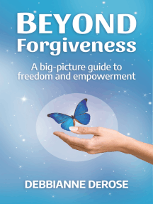 Beyond Forgiveness: a Big-Picture Guide to Freedom and Empowerment