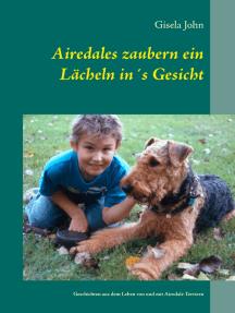 Airedales zaubern ein Lächeln in´s Gesicht: Geschichten aus dem Leben von und mit Airedale Terriern
