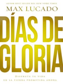 Días de gloria: Disfruta tu vida en la tierra prometida ahora