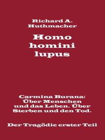 Homo homini lupus. Der Tragödie erster Teil: Carmina Burana: Über Menschen und das Leben. Über Sterben und den Tod