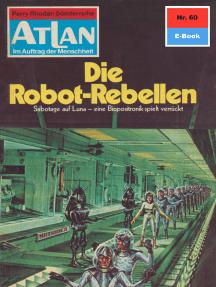 """Atlan 60: Die Robot-Rebellen: Atlan-Zyklus """"Im Auftrag der Menschheit"""""""