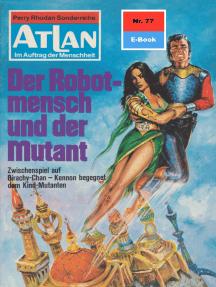 """Atlan 77: Der Robotmensch und der Mutant: Atlan-Zyklus """"Im Auftrag der Menschheit"""""""
