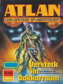 """Atlan 840: Versteck im Dakkarraum: Atlan-Zyklus """"Im Auftrag der Kosmokraten"""""""