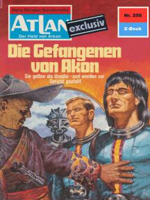 """Atlan 250: Die Gefangenen von Akon: Atlan-Zyklus """"Der Held von Arkon"""""""