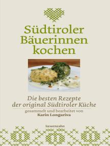 Südtiroler Bäuerinnen kochen: Die besten Rezepte der original Südtiroler Küche
