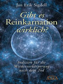 Gibt es Reinkarnation wirklich?: Indizien für die Wiederverkörperung nach dem Tod