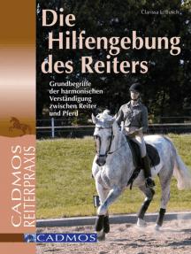 Die Hilfengebung des Reiters: Grundbegriffe der harmonischen Verständigung zwischen Reiter und Pferd