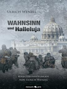 Wahnsinn und Halleluja: Kriegserinnerungen von Ulrich Wenzel