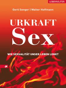 Urkraft Sex: Wie Sexualität unser Leben lenkt