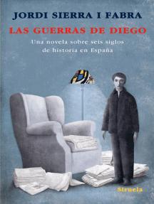 Las guerras de Diego: Una novela sobre seis siglos de historia en España