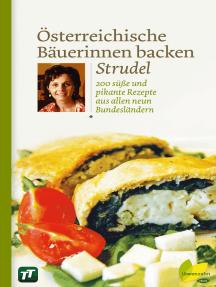 Österreichische Bäuerinnen backen Strudel: 200 süße und pikante Rezepte aus allen neun Bundesländern