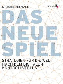 Das neue Spiel: Strategien für die Welt nach dem digitalen Kontrollverlust