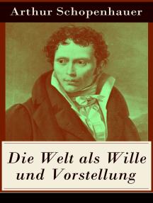 Die Welt als Wille und Vorstellung: Band 1&2: Schopenhauers Hauptwerk über die Erkenntnistheorie, die Metaphysik, die Ästhetik und die Ethik