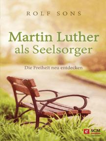 Martin Luther als Seelsorger: Die Freiheit neu entdecken