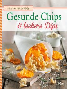 Gesunde Chips & leckere Dips: Knuspern und knabbern auf natürliche Weise