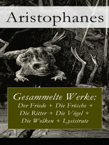 Gesammelte Werke: Der Friede + Die Frösche + Die Ritter + Die Vögel + Die Wolken + Lysistrate
