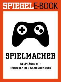 Spielmacher - Gespräche mit Pionieren der Gamesbranche: Ein SPIEGEL E-Book