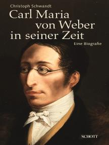 Carl Maria von Weber in seiner Zeit: Eine Biografie