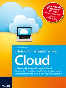Erfolgreich arbeiten in der Cloud: Intelligenter Datenzugriff immer und überall - Dokumente, Fotos, Musik und Filme in der Datenwolke