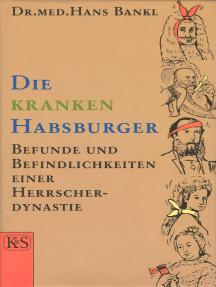 Die kranken Habsburger: Befunde und Befindlichkeiten einer Herrscherdynastie