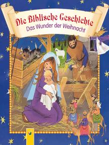Die Biblische Geschichte - Das Wunder der Weihnacht: Die Weihnachtsgeschichte für die ganze Familie