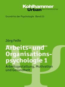 Arbeits- und Organisationspsychologie 1: Arbeitsgestaltung, Motivation und Gesundheit