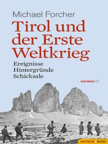 Tirol und der Erste Weltkrieg: Ereignisse, Hintergründe, Schicksale