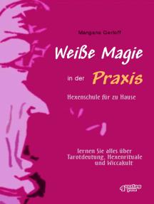 Weiße Magie in der Praxis - Hexenschule für zu Hause:  Lernen Sie alles über Tarot-Deutung, Hexenrituale und Wicca-Kult.