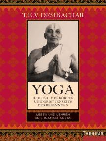 Yoga - Heilung von Körper und Geist jenseits des bekannten: Leben und Lehren Krishnamacharyas