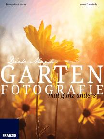 Garten Fotografie mal ganz anders: Die neue Fotoschule - Blumen und Pflanzen perfekt fotografieren