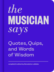 The Musician Says: Quotes, Quips, and Words of Wisdom