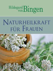 Hildegard von Bingen: Naturheilkraft für Frauen: Sanfte Medizin aus der Natur