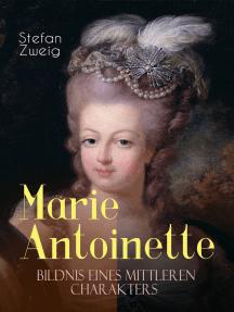 Marie Antoinette. Bildnis eines mittleren Charakters: Die ebenso dramatische wie tragische Biographie von Marie Antoinette