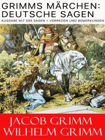 Grimms Märchen: Deutsche Sagen - Ausgabe mit 585 Sagen + Vorreden und Bemerkungen