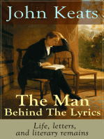 John Keats - The Man Behind The Lyrics: Life, letters, and literary remains: Complete Letters and Two Extensive Biographies of one of the most beloved English Romantic poets