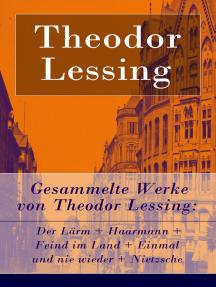 Gesammelte Werke von Theodor Lessing: Der Lärm + Haarmann + Feind im Land + Einmal und nie wieder + Nietzsche