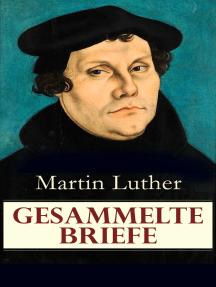 Gesammelte Briefe: 323 Briefe in einem Band (An Papst Leo X., An Kaiser Carl V., An Friedrich von Sachsen, An Zwingli, An Erasmus von Rotterdam, An Spalatin...)