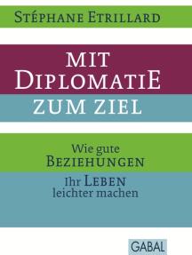 Mit Diplomatie zum Ziel: Wie gute Beziehungen Ihr Leben leichter machen