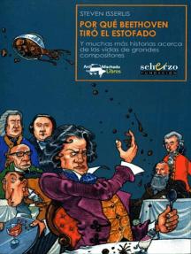 Por qué Beethoven tiró el estofado: Y muchas más historias acerca de las vidas de grandes compositores