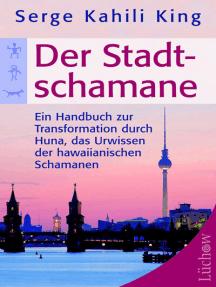 Der Stadt-Schamane: Ein Handbuch zur Transformation durch Huna, das Urwissen der hawaiianischen Schamanen