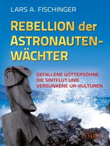 Rebellion der Astronautenwächter: Gefallene Göttersöhne, die Sintflut und versunkene Ur-Kulturen