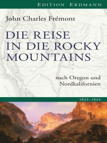 Die Reise in die Rocky Mountains: nach Oregon und Nordkalifornien. 1842 - 1844