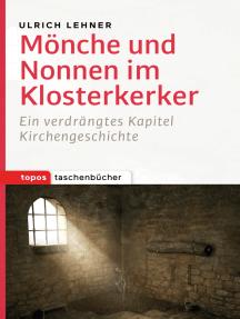 Mönche und Nonnen im Klosterkerker: Ein verdrängtes Kapitel Kirchengeschichte