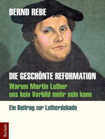 Die geschönte Reformation: Warum Martin Luther uns kein Vorbild mehr sein kann. Ein Beitrag zur Lutherdekade