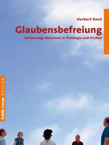 Glaubensbefreiung: Notwendige Reformen in Theologie und Kirchen